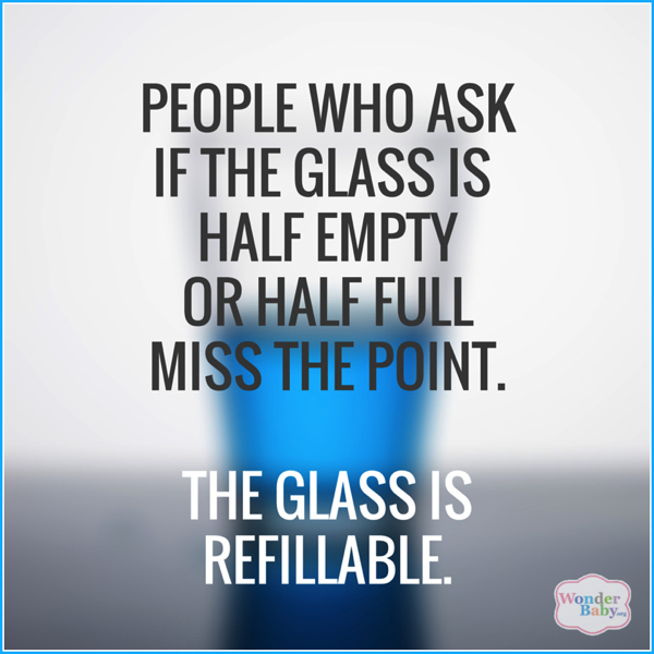 People who ask if the glass is half empty or half full miss the point. The glass is refillable.