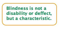 Quote: Blindness is NOT a DISABILITY or DEFECT, but a CHARACTERISTIC.