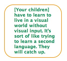 Quote: [Your children] have to learn to live in a visual world without visual input. It's sort of like trying to learn a second language. They will catch up.