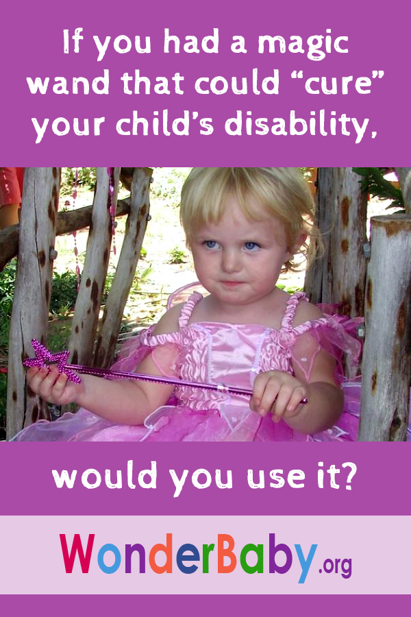 If you had a magic wand that could cure your child's disability, would you use it?