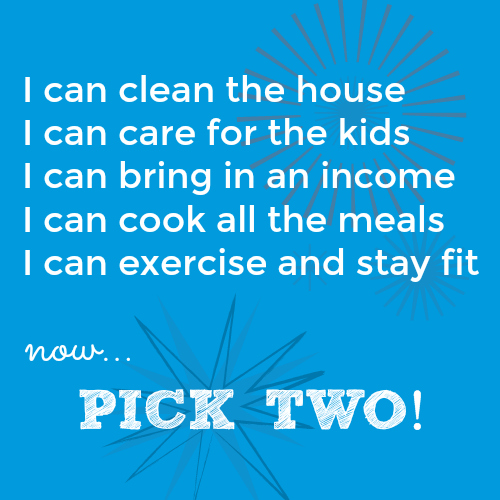 I can clean, care for the kids, bring in an income, cook meals, exercise - but you have to pick only two!