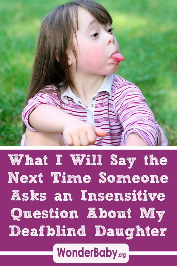 What I Will Say the Next Time Someone Asks an Insensitive Question About My Deafblind Daughter