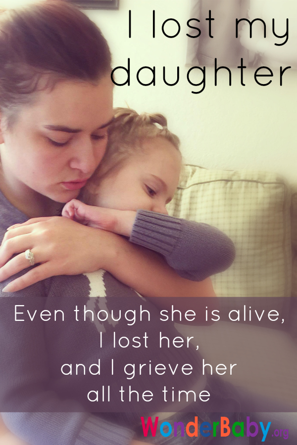 I Lost My Daughter. Even though she is alive, I lost her, and I grieve her all the time
